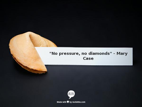 """No Pressure, No Diamonds"""